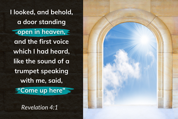 "Picture of a door into heaven with bible quote Revelation 4:1 ""I looked, and behold a door standing open in heaven, and the first voice which I had heard, like the sound of a trumpet speaking with me, said, 'come up here'."""